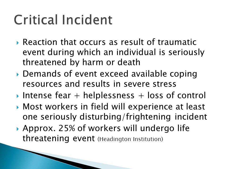 Critical Incident Reaction that occurs as result of traumatic event during which an individual is seriously threatened by harm or death.