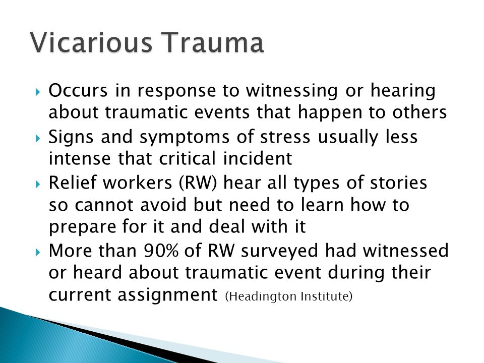 Vicarious Trauma Occurs in response to witnessing or hearing about traumatic events that happen to others.