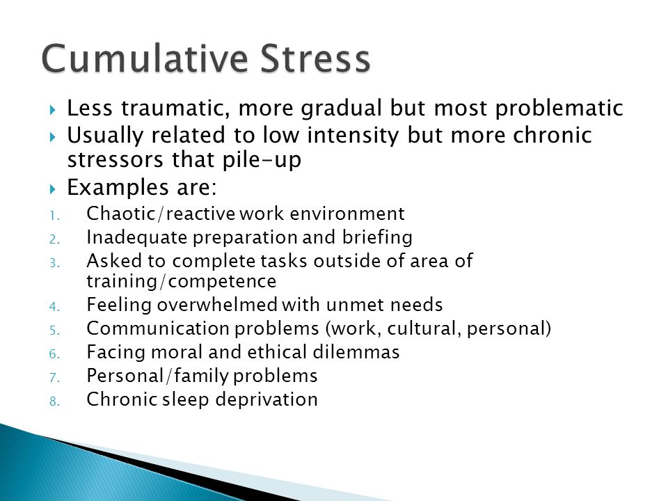 Cumulative Stress Less traumatic, more gradual but most problematic
