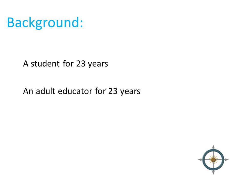 Background: A student for 23 years An adult educator for 23 years