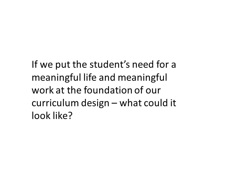 If we put the student's need for a meaningful life and meaningful work at the foundation of our curriculum design – what could it look like