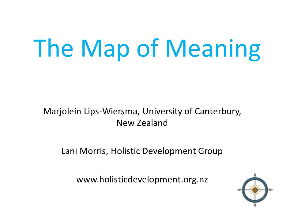 The Map of Meaning Marjolein Lips-Wiersma, University of Canterbury, New Zealand. Lani Morris, Holistic Development Group.