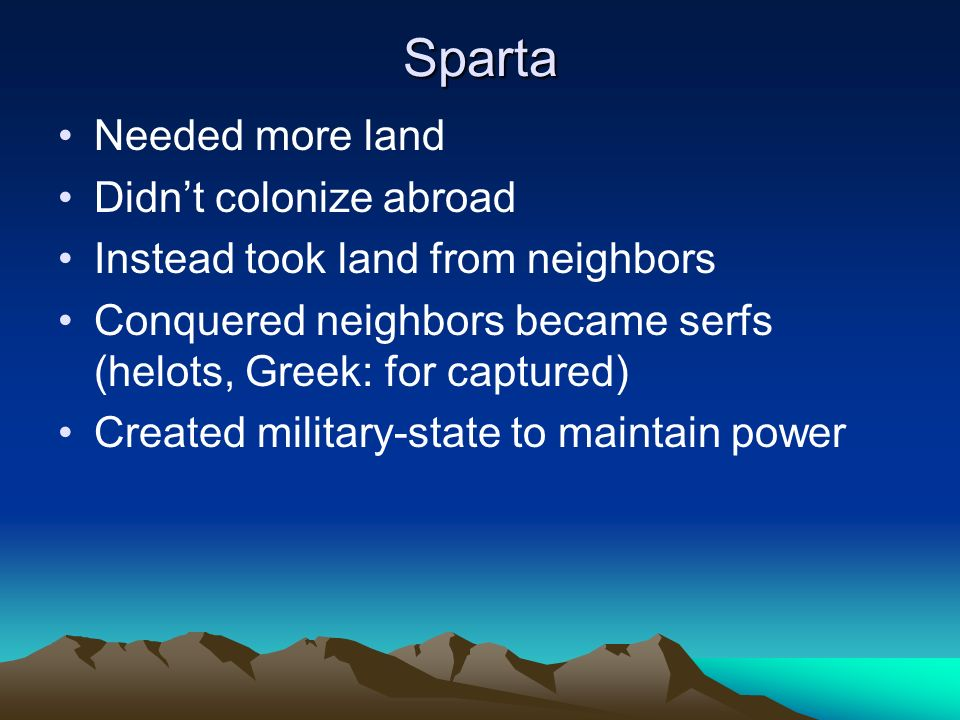 Sparta Needed more land Didn't colonize abroad