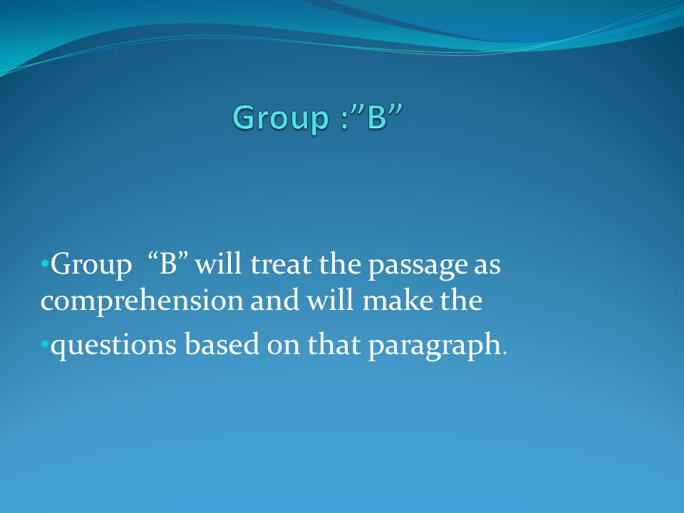 Group : B Group B will treat the passage as comprehension and will make the.