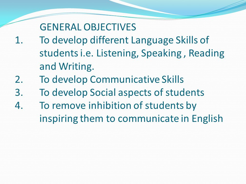 GENERAL OBJECTIVES To develop different Language Skills of students i.e. Listening, Speaking , Reading and Writing.