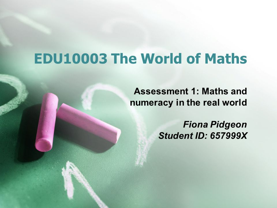 EDU10003 The World of Maths Assessment 1: Maths and numeracy in the real world.