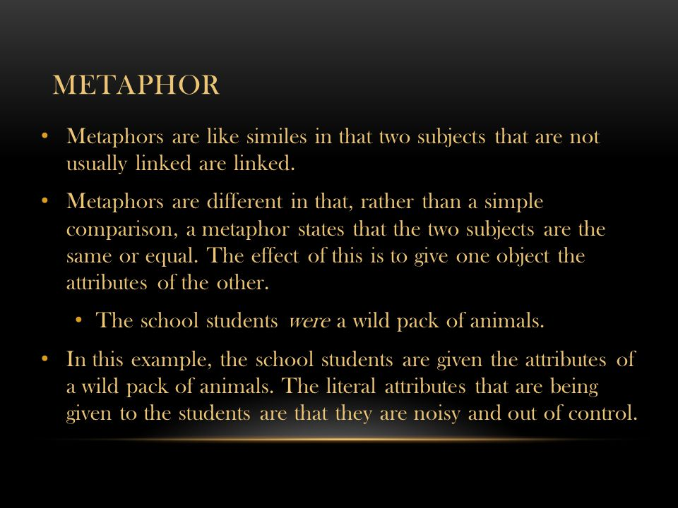 Metaphor Metaphors are like similes in that two subjects that are not usually linked are linked.