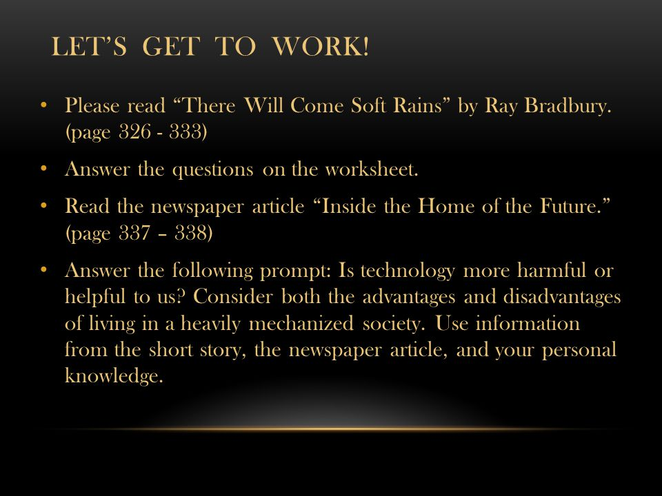 Let's get to work! Please read There Will Come Soft Rains by Ray Bradbury. (page 326 - 333) Answer the questions on the worksheet.