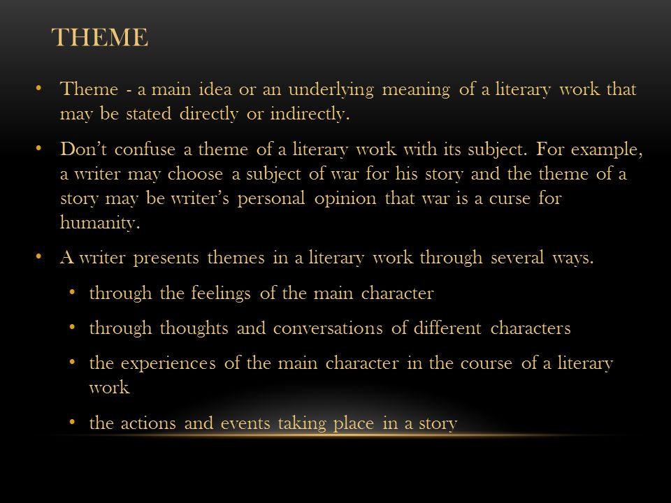 Theme Theme - a main idea or an underlying meaning of a literary work that may be stated directly or indirectly.