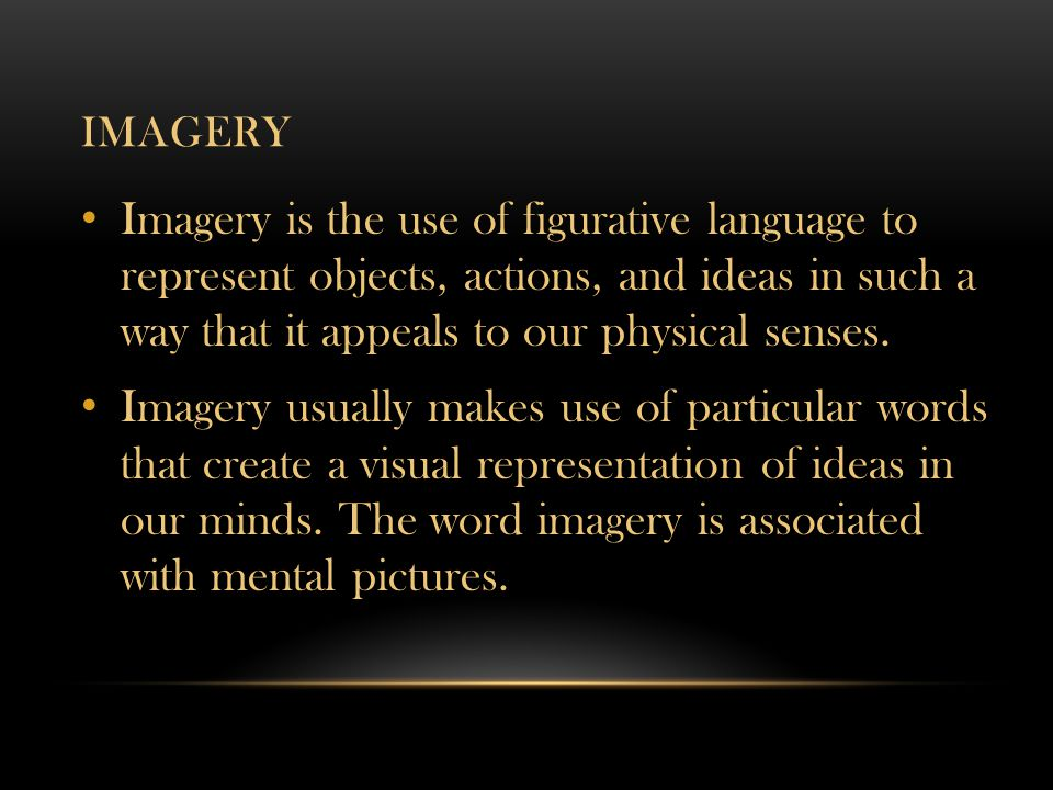 Imagery Imagery is the use of figurative language to represent objects, actions, and ideas in such a way that it appeals to our physical senses.