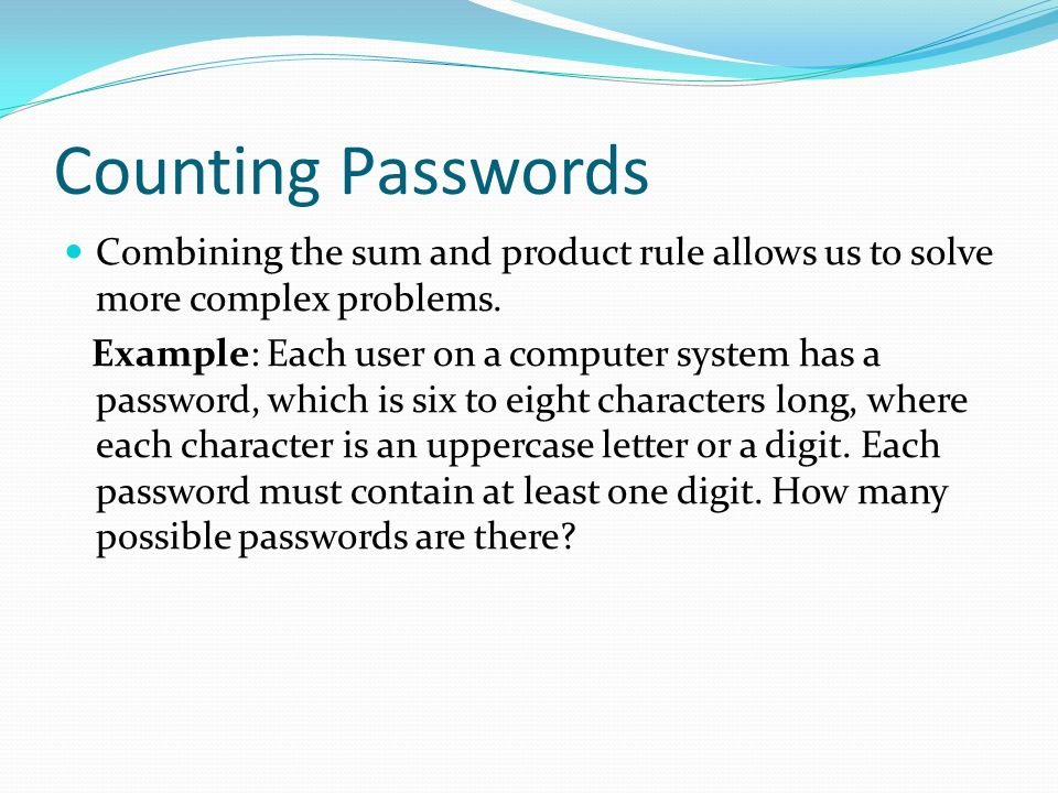 Counting Passwords Combining the sum and product rule allows us to solve more complex problems.