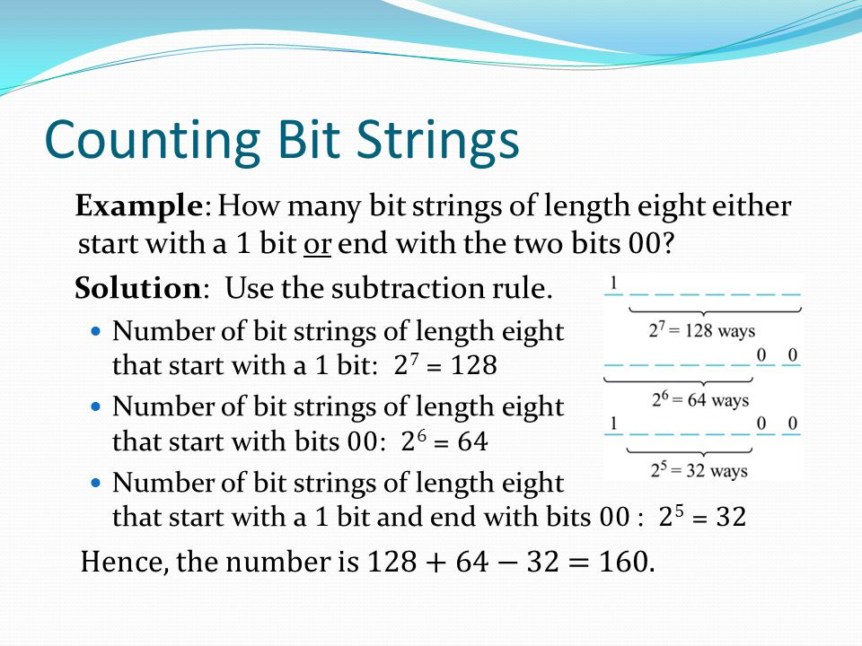 Counting Bit Strings Example: How many bit strings of length eight either start with a 1 bit or end with the two bits 00