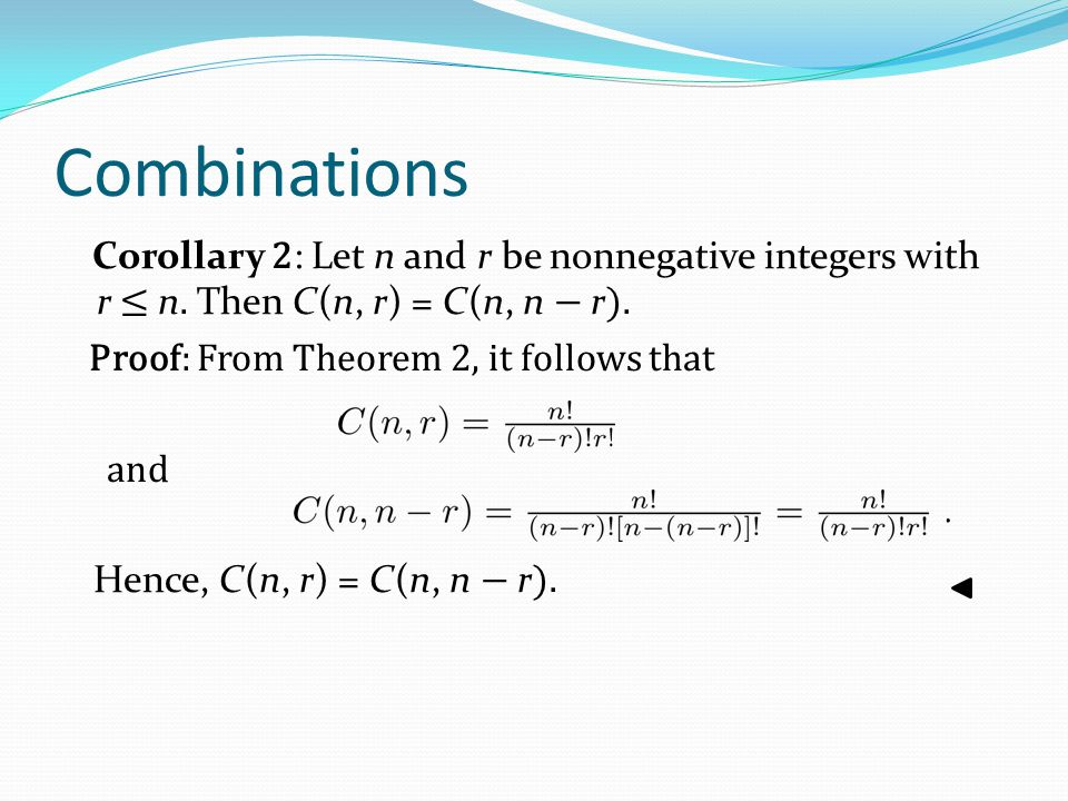 Combinations Corollary 2: Let n and r be nonnegative integers with r ≤ n. Then C(n, r) = C(n, n − r).