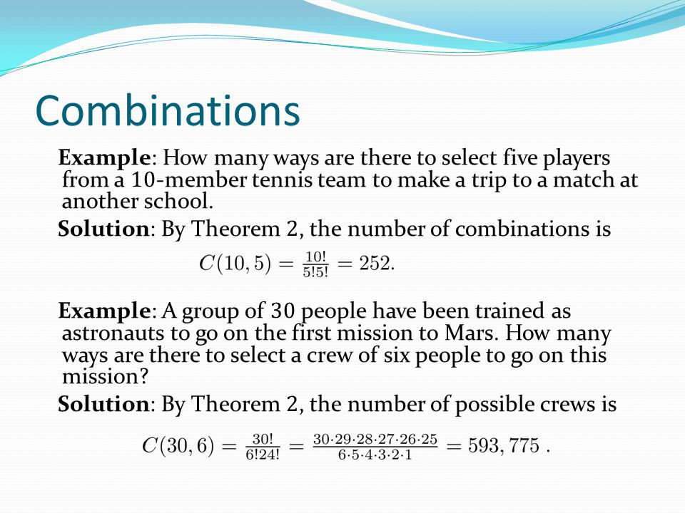 Combinations Example: How many ways are there to select five players from a 10-member tennis team to make a trip to a match at another school.