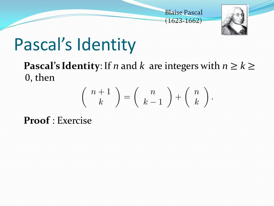 Blaise Pascal (1623-1662) Pascal's Identity. Pascal's Identity: If n and k are integers with n ≥ k ≥ 0, then.