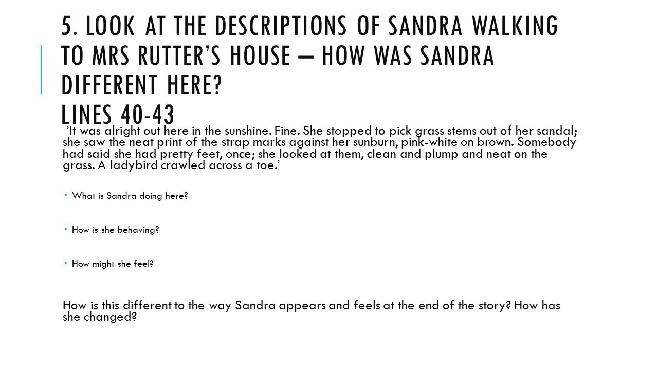 5. Look at the descriptions of Sandra walking to Mrs Rutter's house – how was sandra different here Lines 40-43