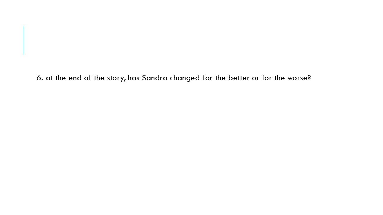 6. at the end of the story, has Sandra changed for the better or for the worse