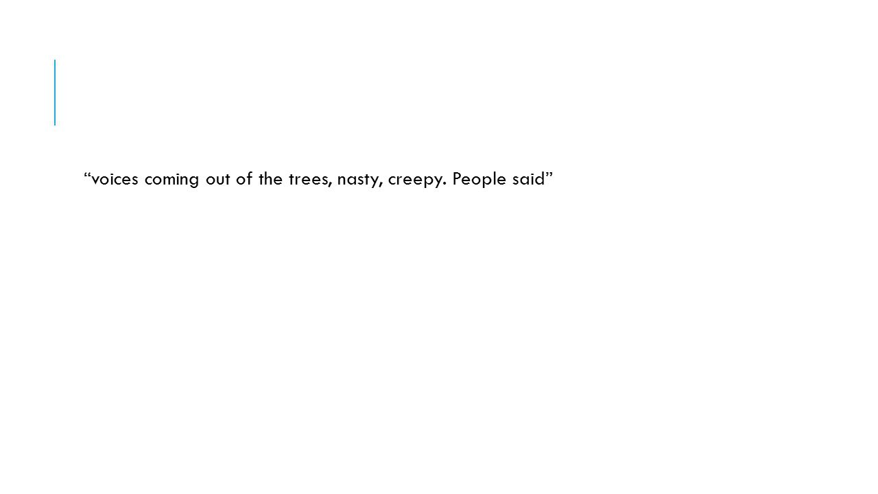 voices coming out of the trees, nasty, creepy. People said