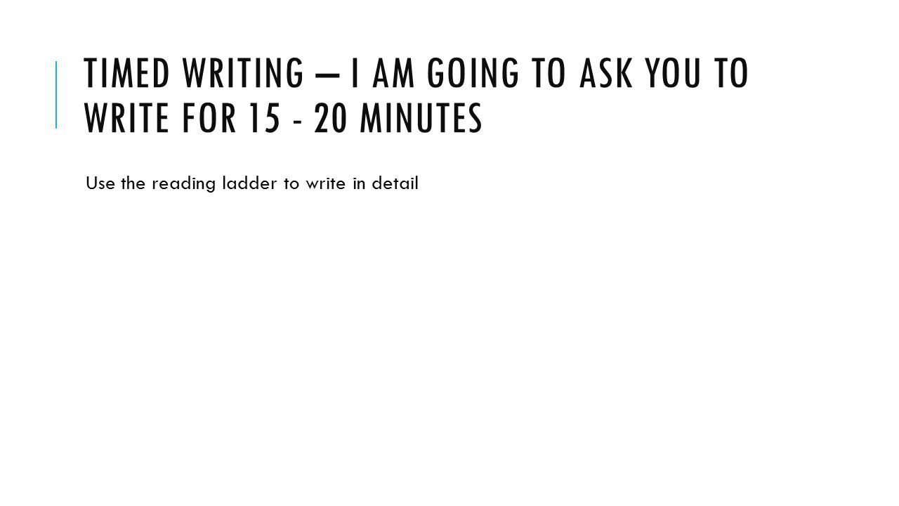 Timed writing – I am going to ask you to write for 15 - 20 minutes
