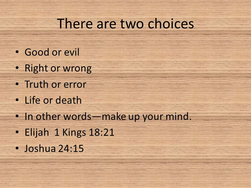 There are two choices Good or evil Right or wrong Truth or error