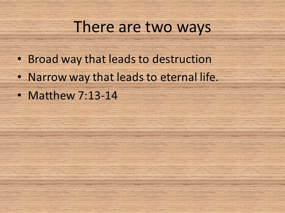 There are two ways Broad way that leads to destruction