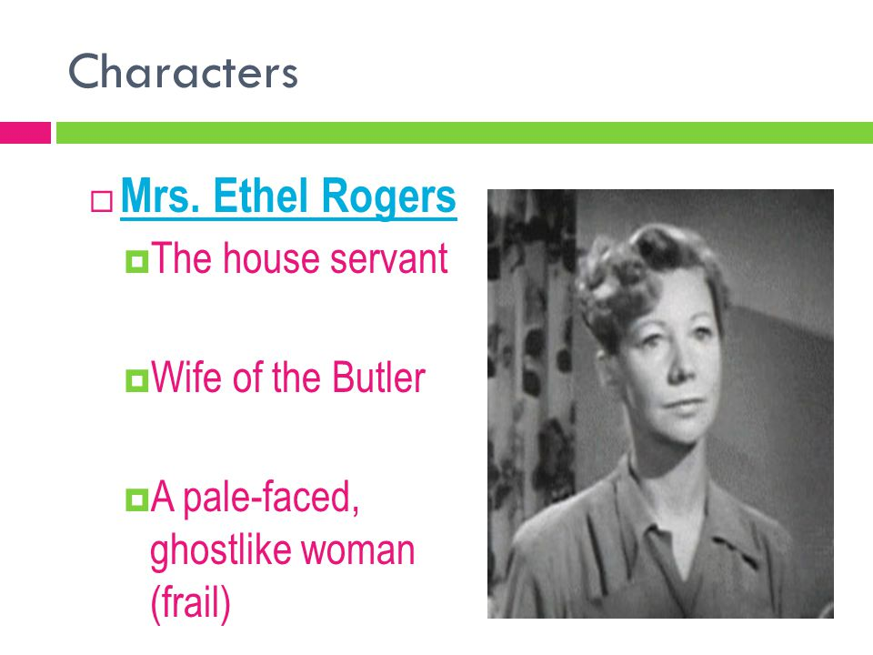 Characters Mrs. Ethel Rogers The house servant Wife of the Butler