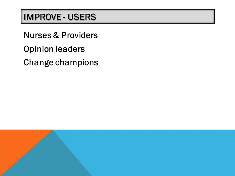 Improve - Users Nurses & Providers Opinion leaders Change champions