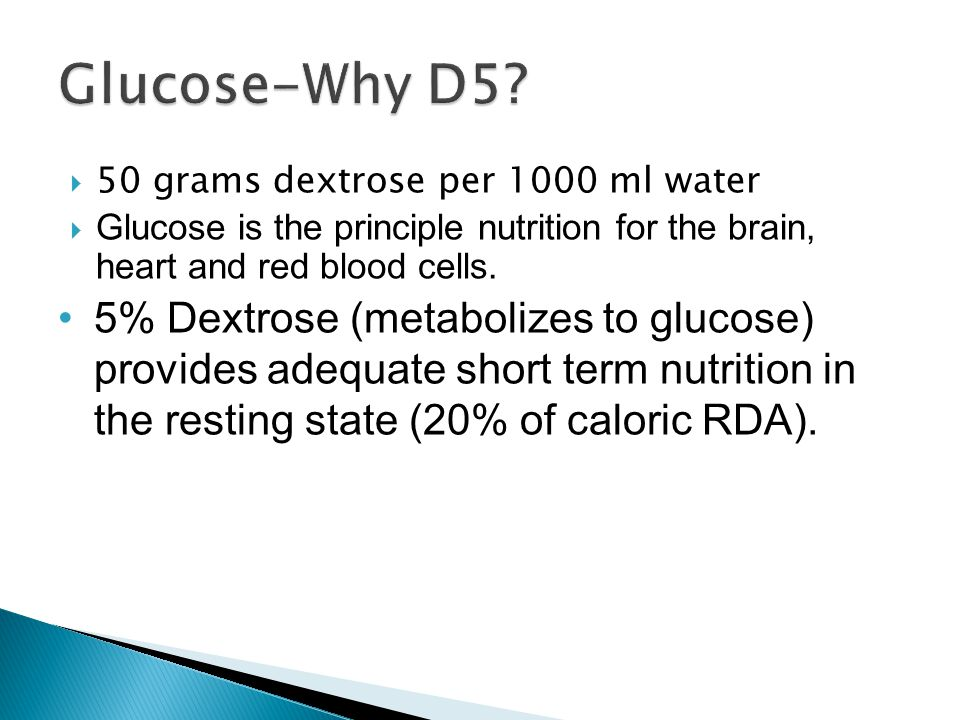 Glucose-Why D5 50 grams dextrose per 1000 ml water. Glucose is the principle nutrition for the brain, heart and red blood cells.