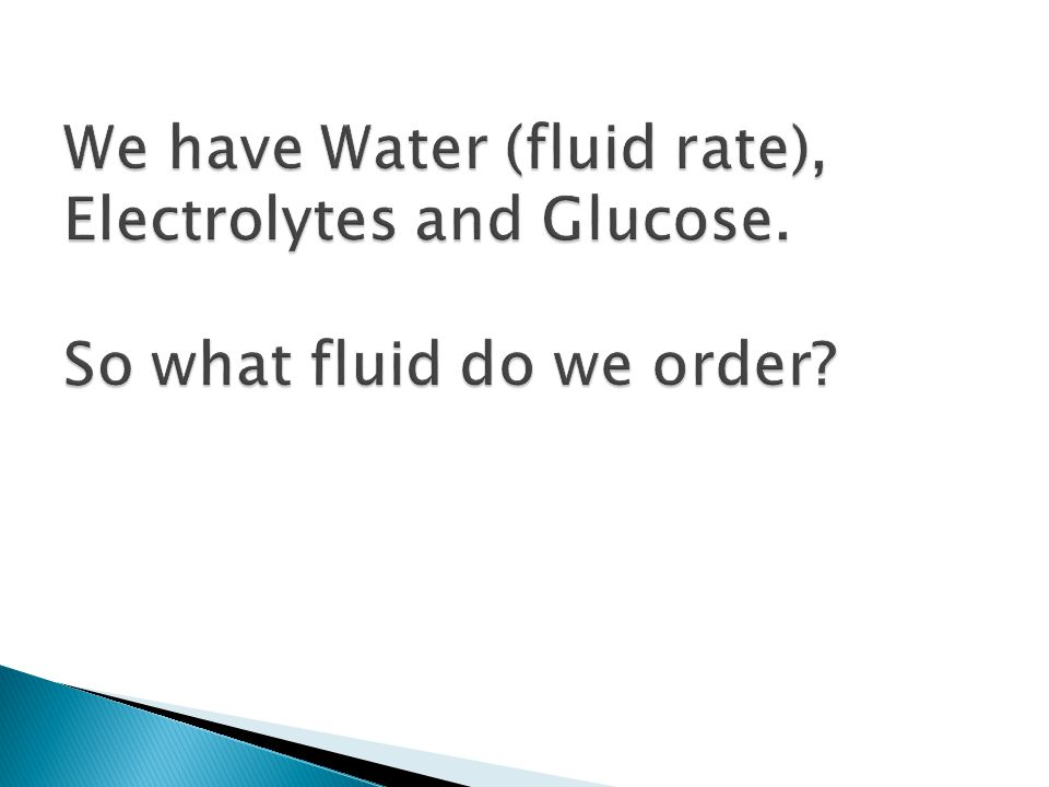 We have Water (fluid rate), Electrolytes and Glucose