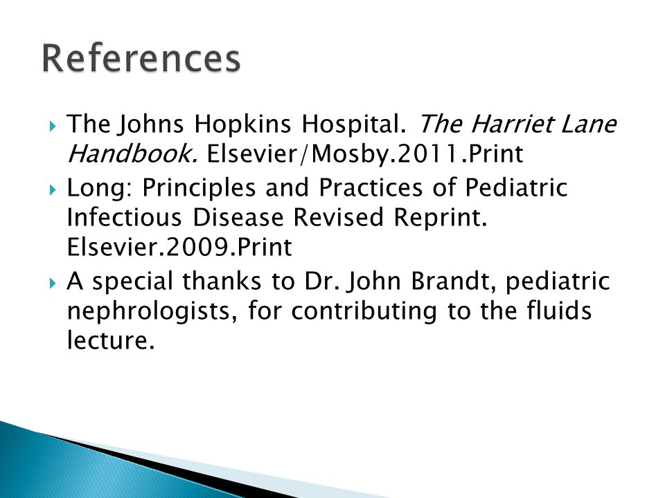 References The Johns Hopkins Hospital. The Harriet Lane Handbook. Elsevier/Mosby.2011.Print.