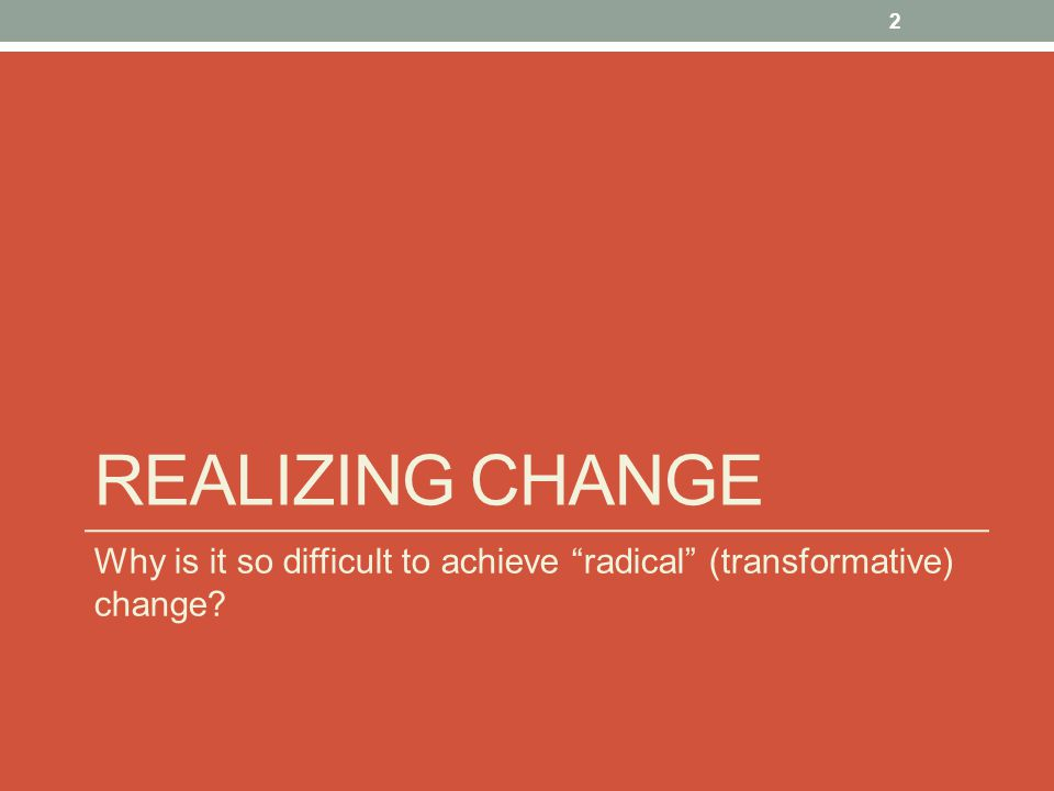 Realizing change Why is it so difficult to achieve radical (transformative) change