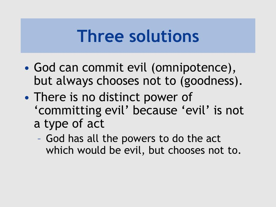 Three solutions God can commit evil (omnipotence), but always chooses not to (goodness).