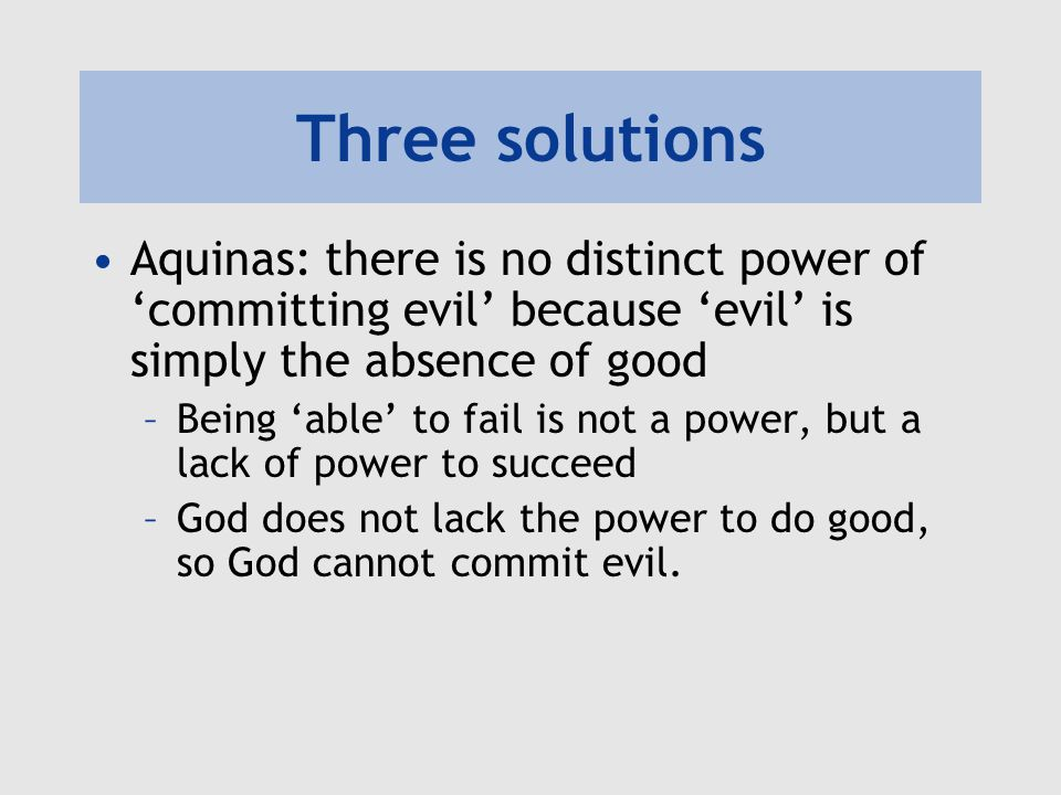 Three solutions Aquinas: there is no distinct power of 'committing evil' because 'evil' is simply the absence of good.