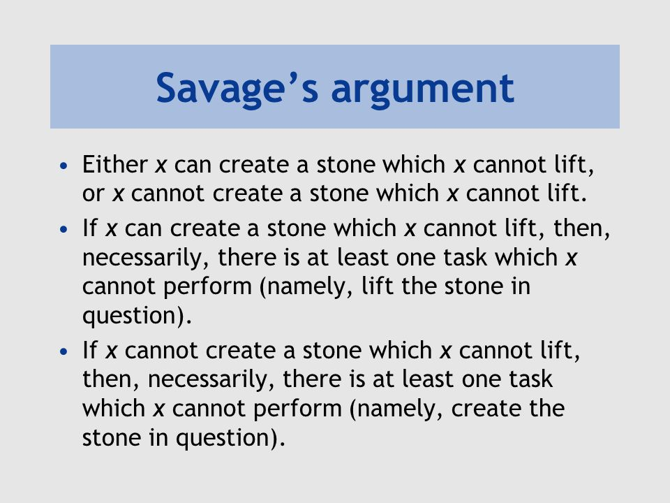 Savage's argument Either x can create a stone which x cannot lift, or x cannot create a stone which x cannot lift.