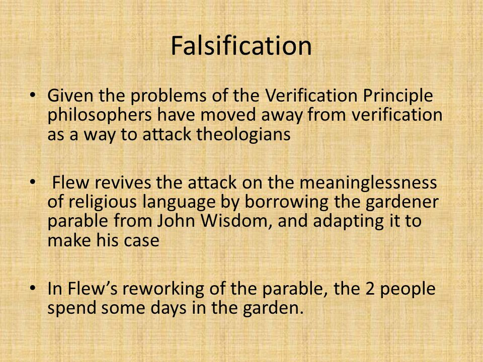 Falsification Given the problems of the Verification Principle philosophers have moved away from verification as a way to attack theologians.