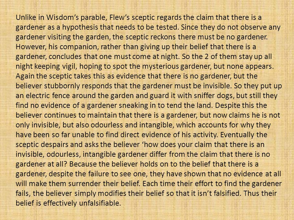 Unlike in Wisdom's parable, Flew's sceptic regards the claim that there is a gardener as a hypothesis that needs to be tested.