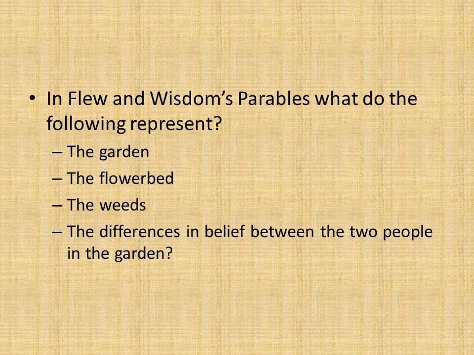 In Flew and Wisdom's Parables what do the following represent