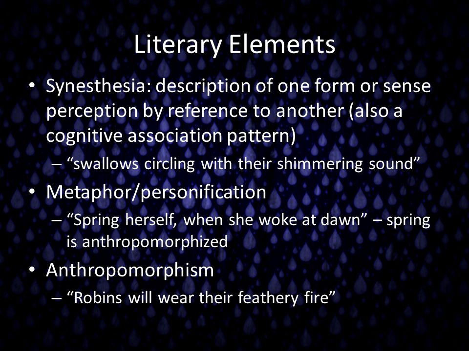 Literary Elements Synesthesia: description of one form or sense perception by reference to another (also a cognitive association pattern)