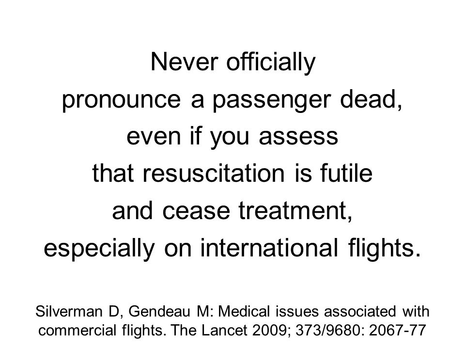 Never officially pronounce a passenger dead, even if you assess that resuscitation is futile and cease treatment, especially on international flights.