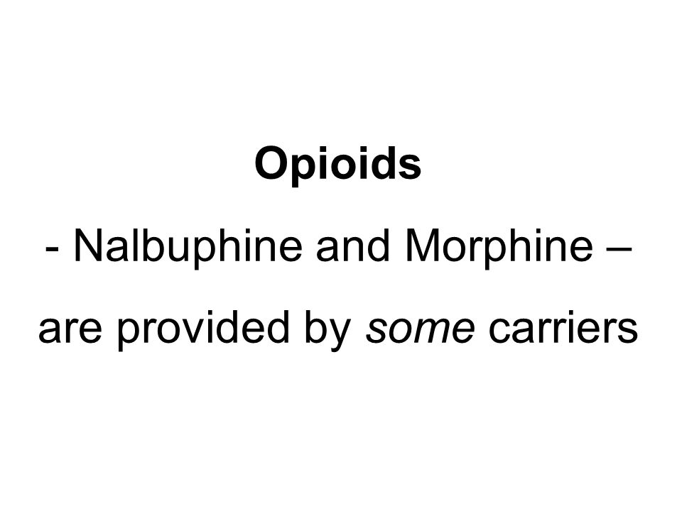 Opioids - Nalbuphine and Morphine – are provided by some carriers