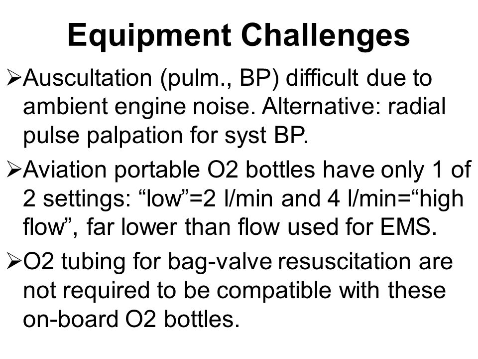 Equipment Challenges Auscultation (pulm., BP) difficult due to ambient engine noise. Alternative: radial pulse palpation for syst BP.