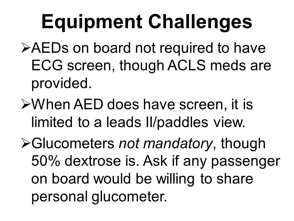 Equipment Challenges AEDs on board not required to have ECG screen, though ACLS meds are provided.