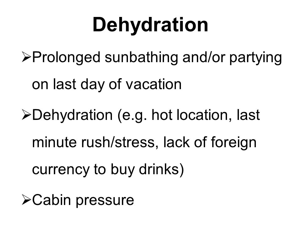 Dehydration Prolonged sunbathing and/or partying on last day of vacation.