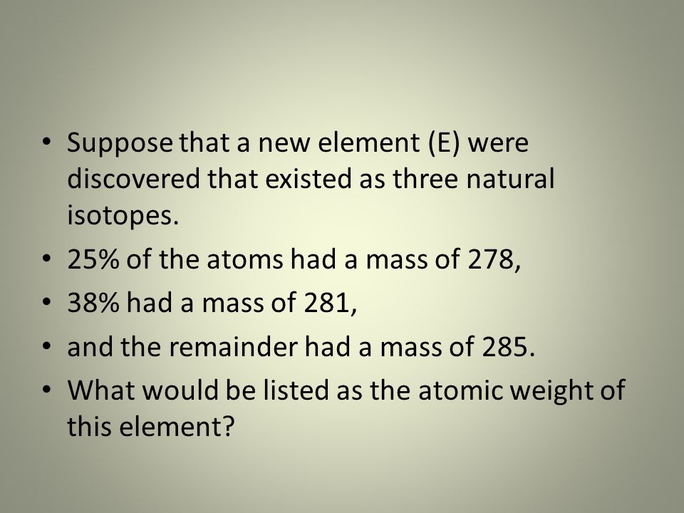 Suppose that a new element (E) were discovered that existed as three natural isotopes.