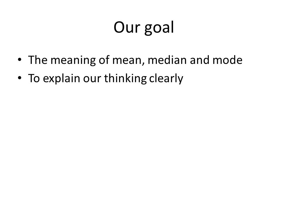 Our goal The meaning of mean, median and mode