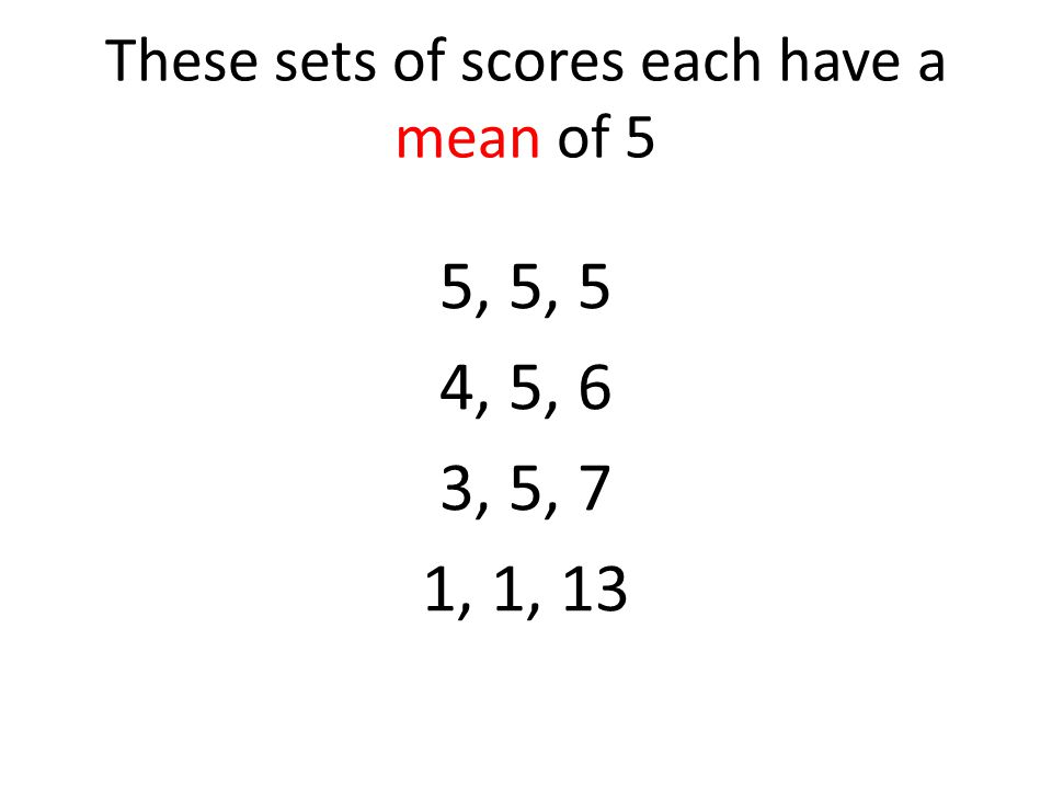 These sets of scores each have a mean of 5
