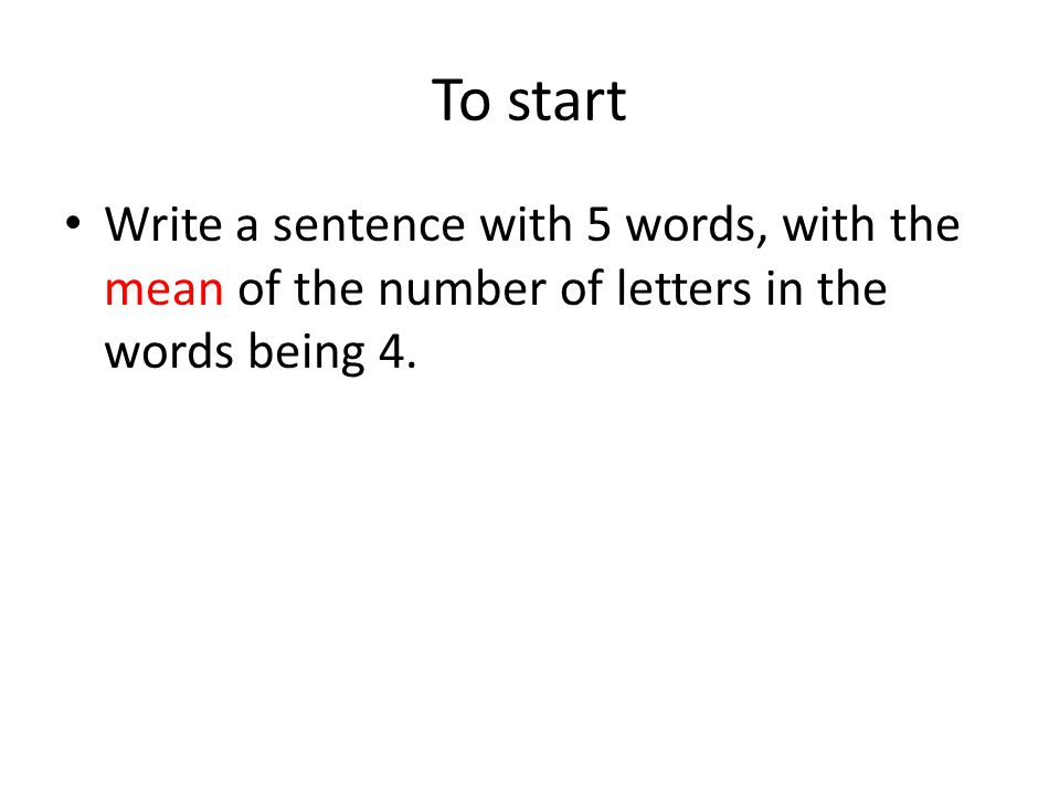 To start Write a sentence with 5 words, with the mean of the number of letters in the words being 4.