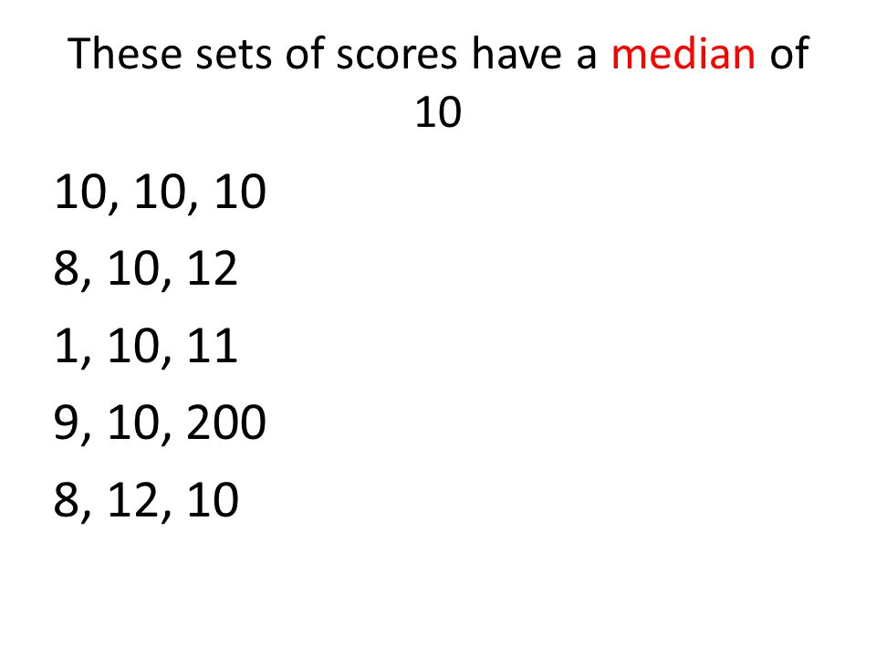 These sets of scores have a median of 10