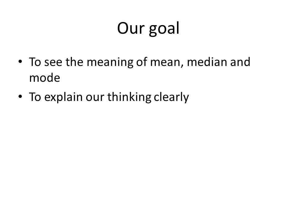 Our goal To see the meaning of mean, median and mode