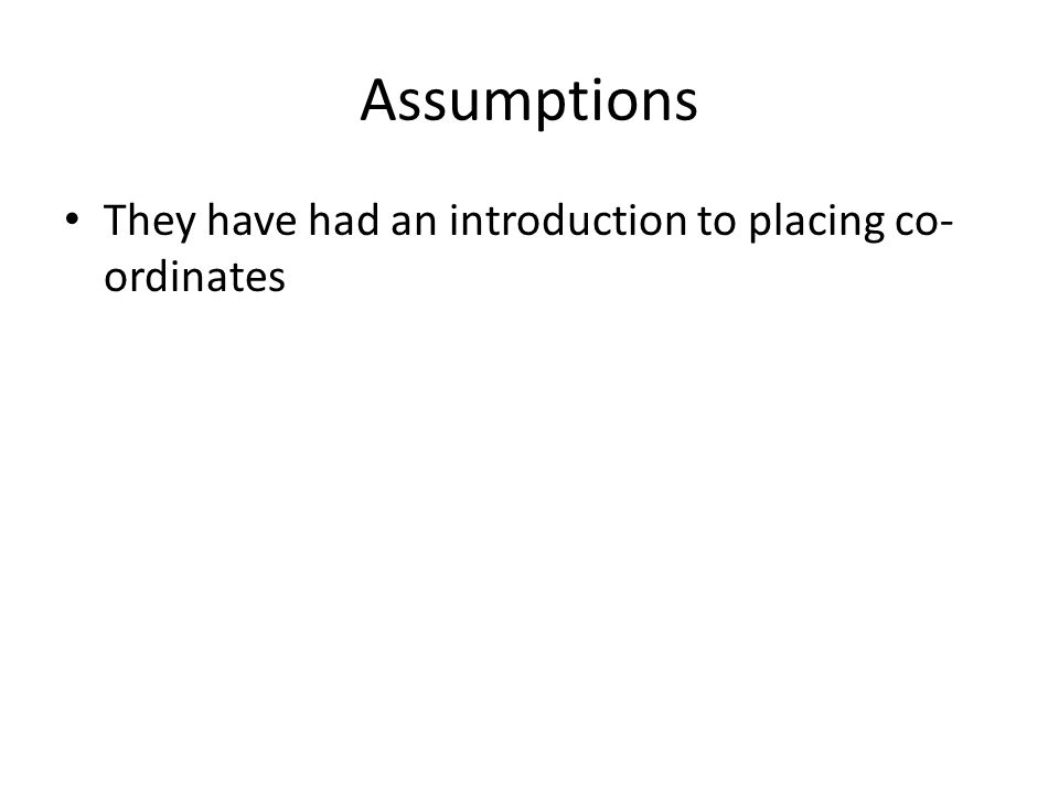 Assumptions They have had an introduction to placing co-ordinates